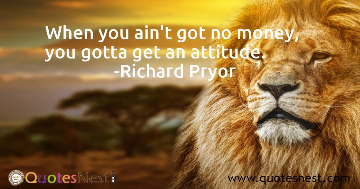 When you ain't got no money, you gotta get an attitude.