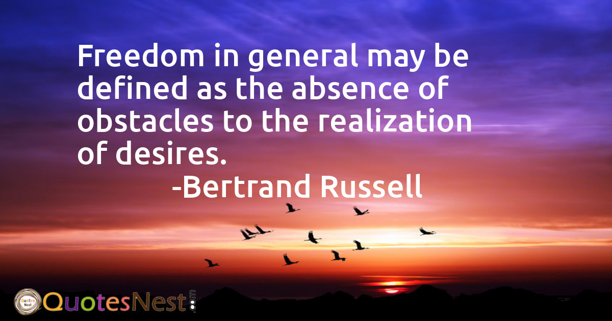 Freedom in general may be defined as the absence of obstacles to the realization of desires.