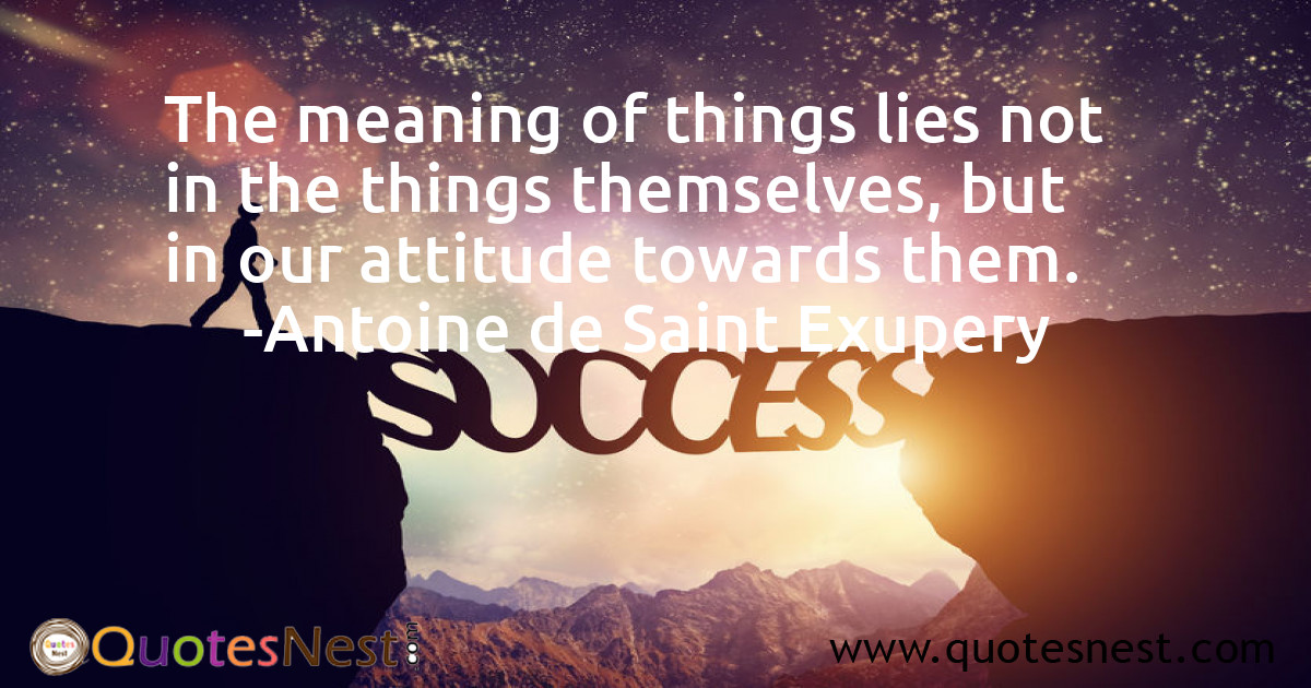 The meaning of things lies not in the things themselves, but in our attitude towards them.