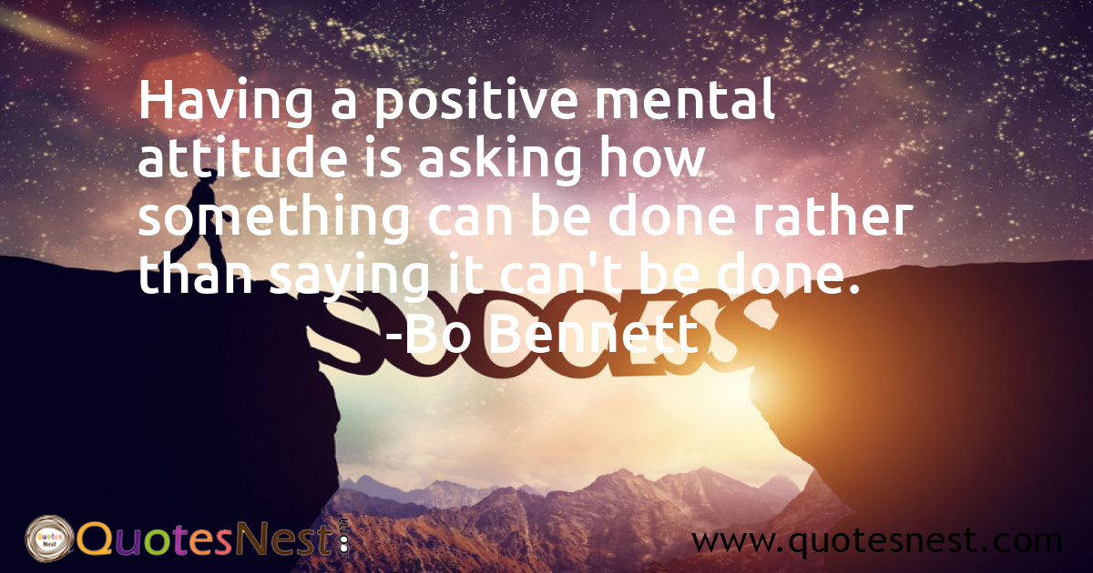 Having a positive mental attitude is asking how something can be done rather than saying it can't be done.