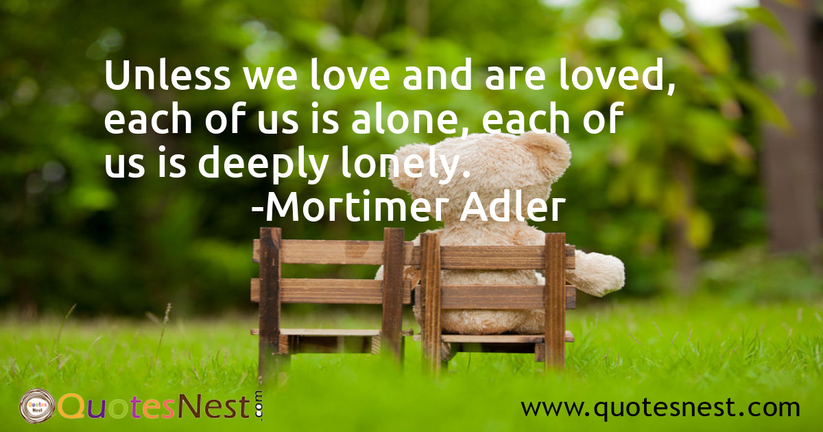 Unless we love and are loved, each of us is alone, each of us is deeply lonely.