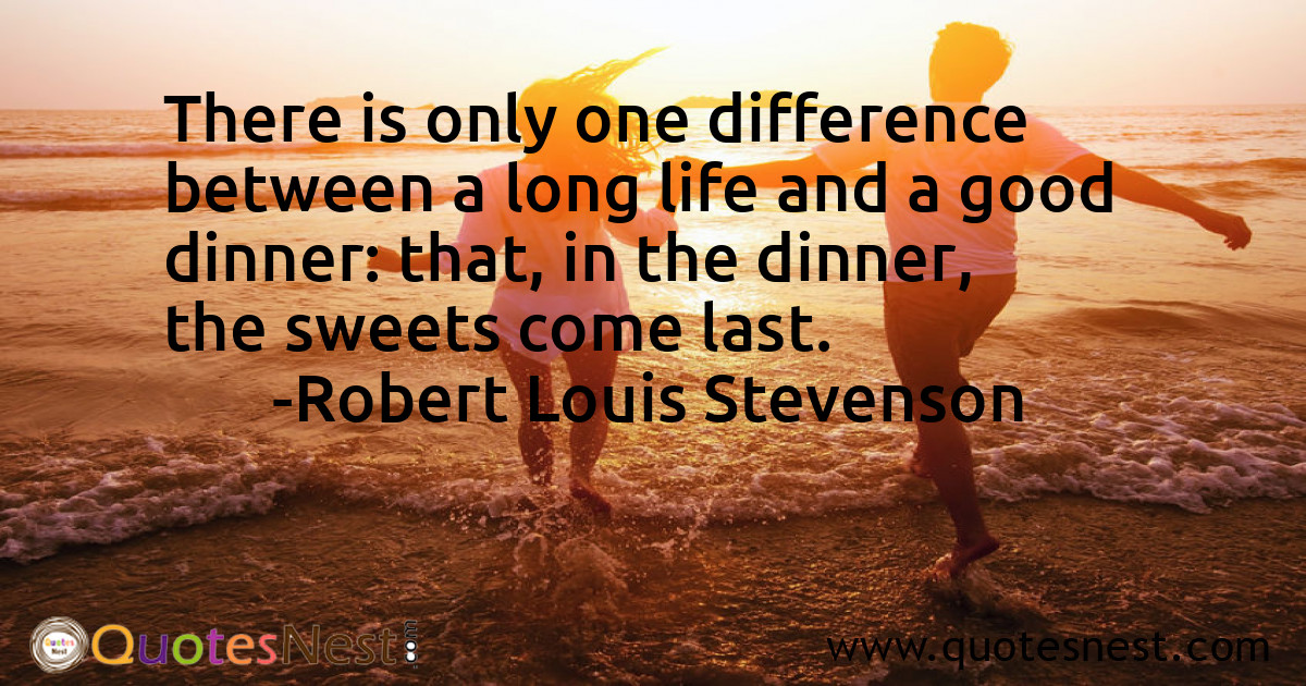There is only one difference between a long life and a good dinner: that, in the dinner, the sweets come last.