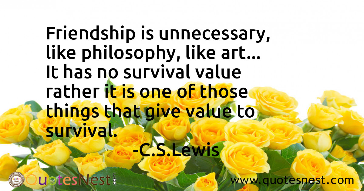Friendship is unnecessary, like philosophy, like art... It has no survival value rather it is one of those things that give value to survival.