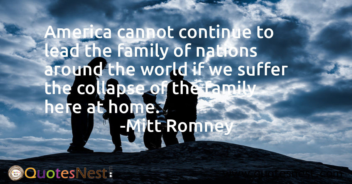 America cannot continue to lead the family of nations around the world if we suffer the collapse of the family here at home.