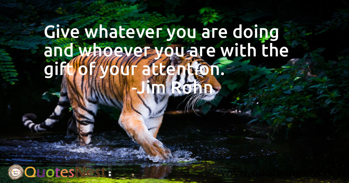 Give whatever you are doing and whoever you are with the gift of your attention.