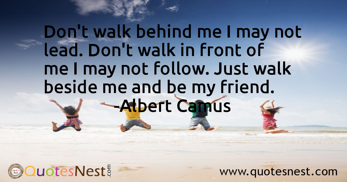 Don't walk behind me I may not lead. Don't walk in front of me I may not follow. Just walk beside me and be my friend.