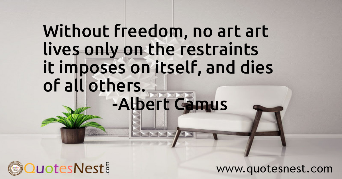Without freedom, no art art lives only on the restraints it imposes on itself, and dies of all others.