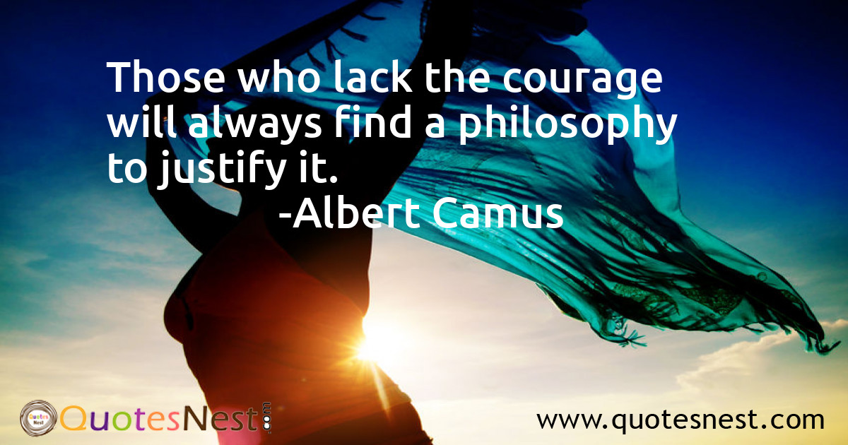 Those who lack the courage will always find a philosophy to justify it.