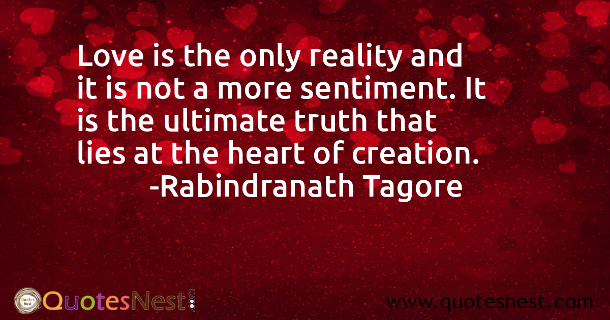 Love is the only reality and it is not a more sentiment. It is the ultimate truth that lies at the heart of creation.