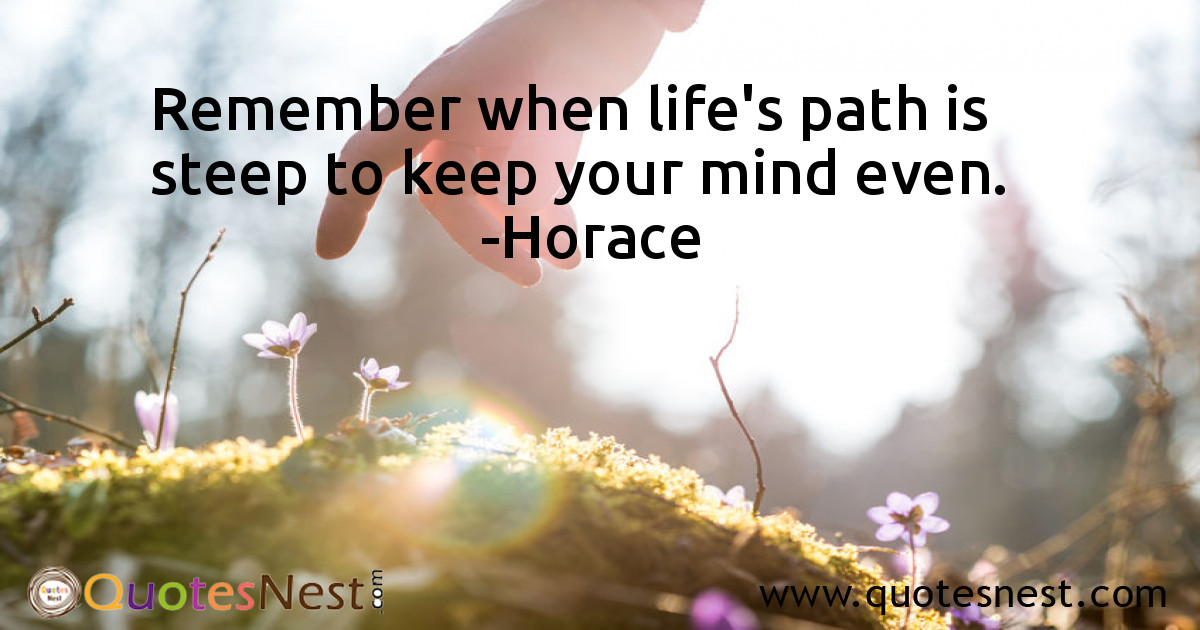 Remember when life's path is steep to keep your mind even.