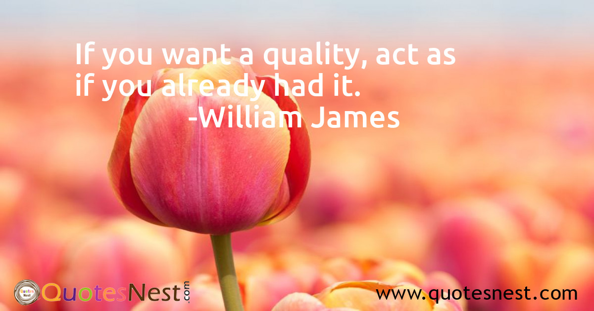 If you want a quality, act as if you already had it.