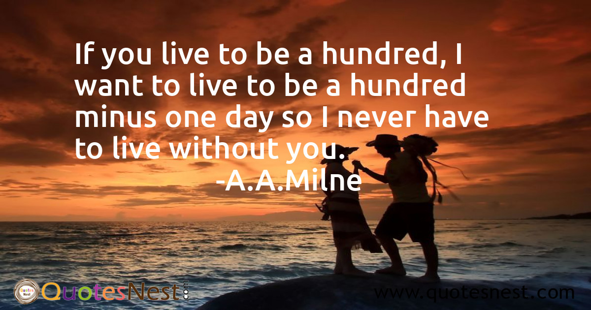 If you live to be a hundred, I want to live to be a hundred minus one day so I never have to live without you.