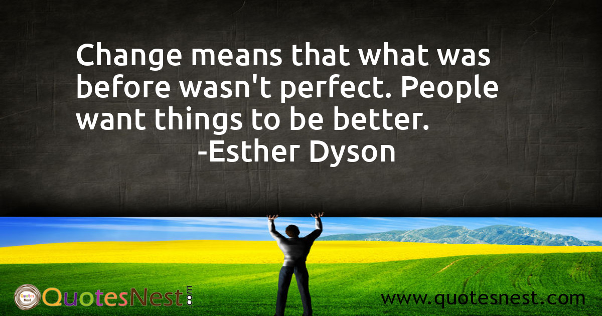 Change means that what was before wasn't perfect. People want things to be better.