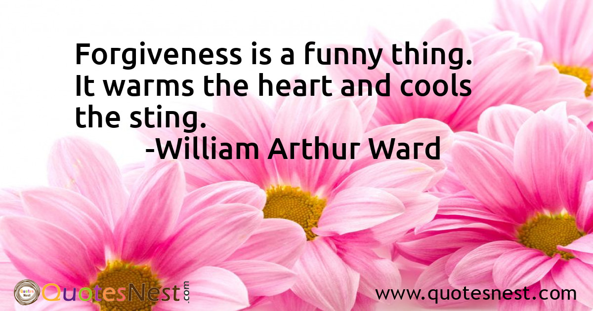 Forgiveness is a funny thing. It warms the heart and cools the sting.