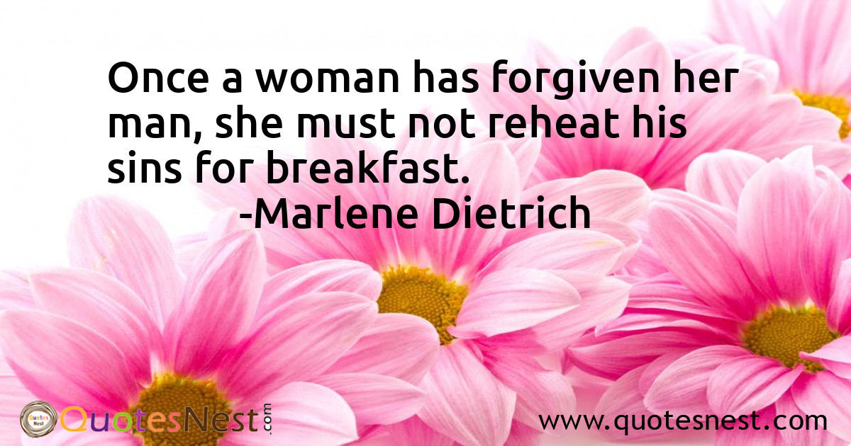 Once a woman has forgiven her man, she must not reheat his sins for breakfast.