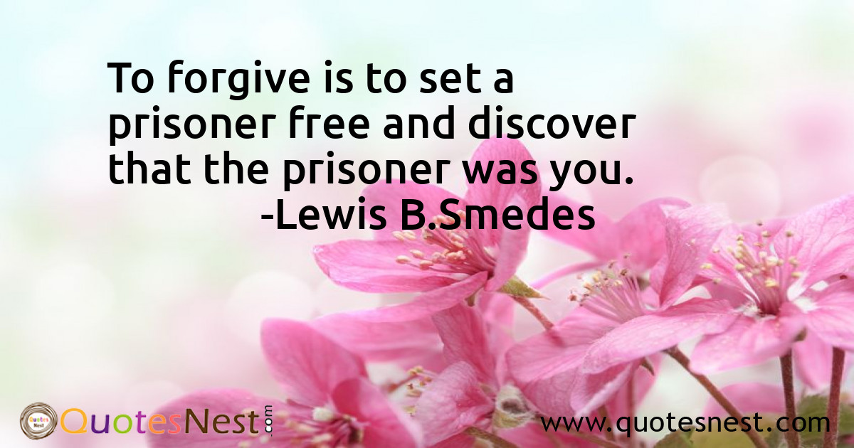 To forgive is to set a prisoner free and discover that the prisoner was you.