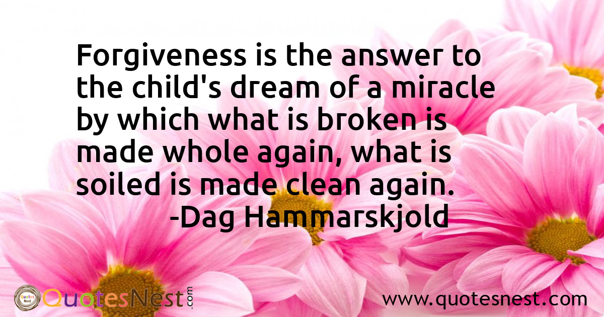 Forgiveness is the answer to the child's dream of a miracle by which what is broken is made whole again, what is soiled is made clean again.