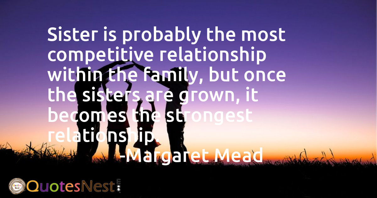 Sister is probably the most competitive relationship within the family, but once the sisters are grown, it becomes the strongest relationship.