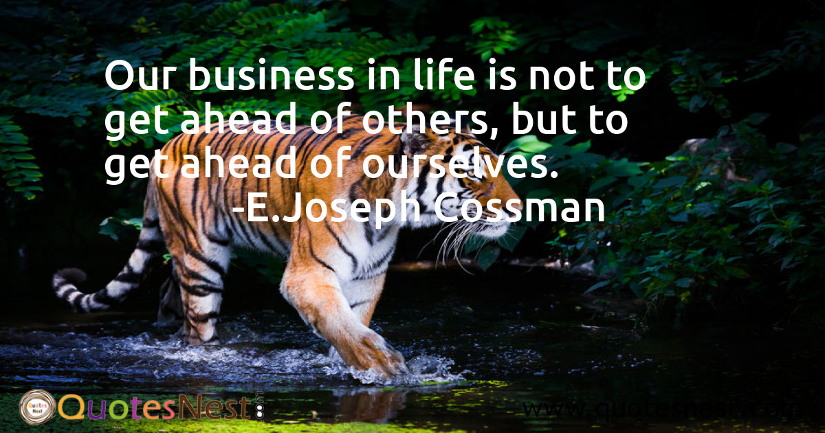 Our business in life is not to get ahead of others, but to get ahead of ourselves.