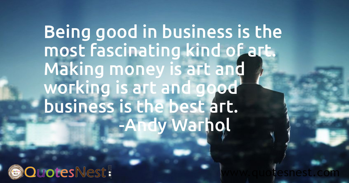 Being good in business is the most fascinating kind of art. Making money is art and working is art and good business is the best art.