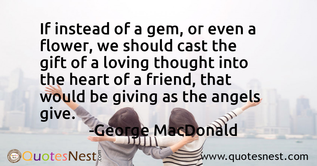 If instead of a gem, or even a flower, we should cast the gift of a loving thought into the heart of a friend, that would be giving as the angels give.
