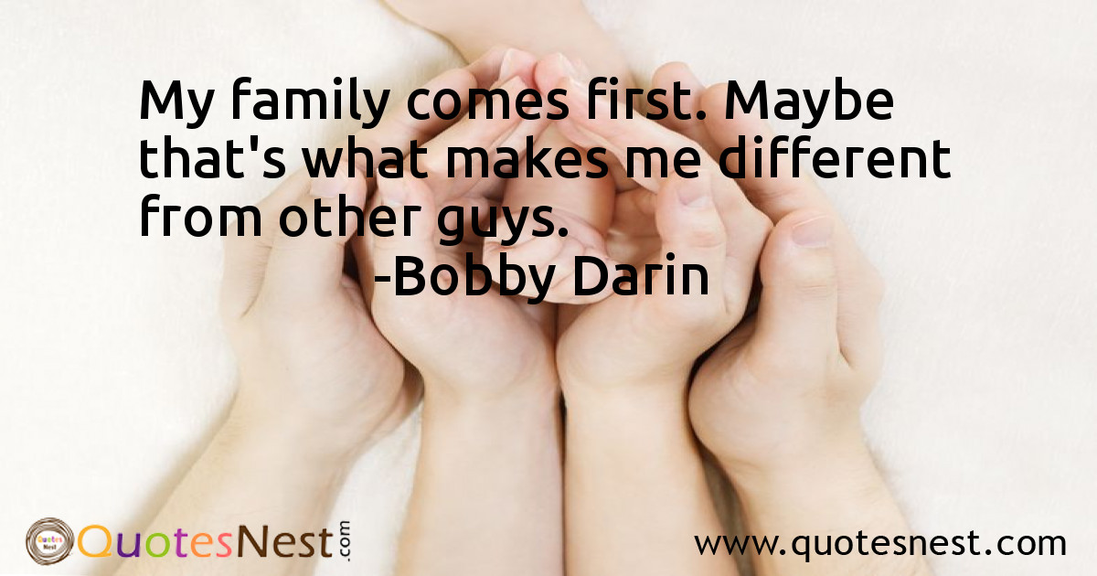 My family comes first. Maybe that's what makes me different from other guys.