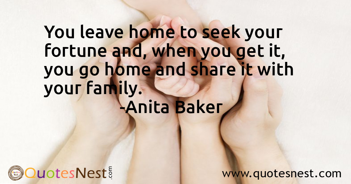You leave home to seek your fortune and, when you get it, you go home and share it with your family.