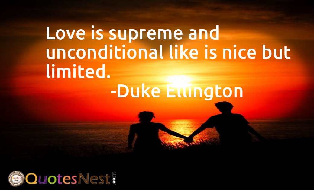 Love is supreme and unconditional like is nice but limited.