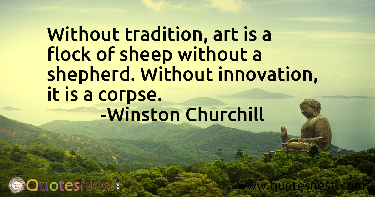 Without tradition, art is a flock of sheep without a shepherd. Without innovation, it is a corpse.