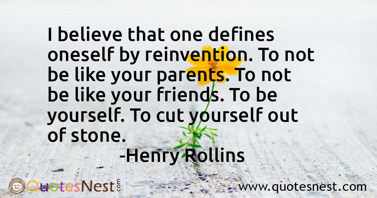 I believe that one defines oneself by reinvention. To not be like your parents. To not be like your friends. To be yourself. To cut yourself out of stone.
