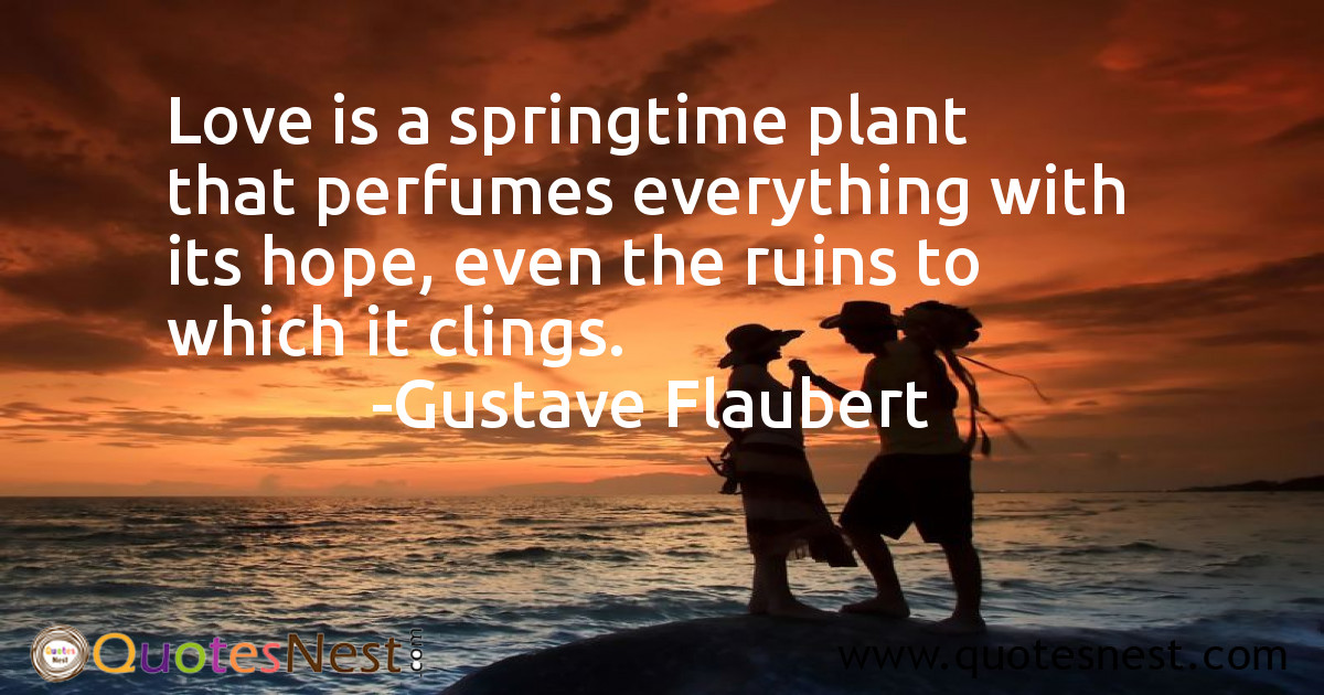 Love is a springtime plant that perfumes everything with its hope, even the ruins to which it clings.