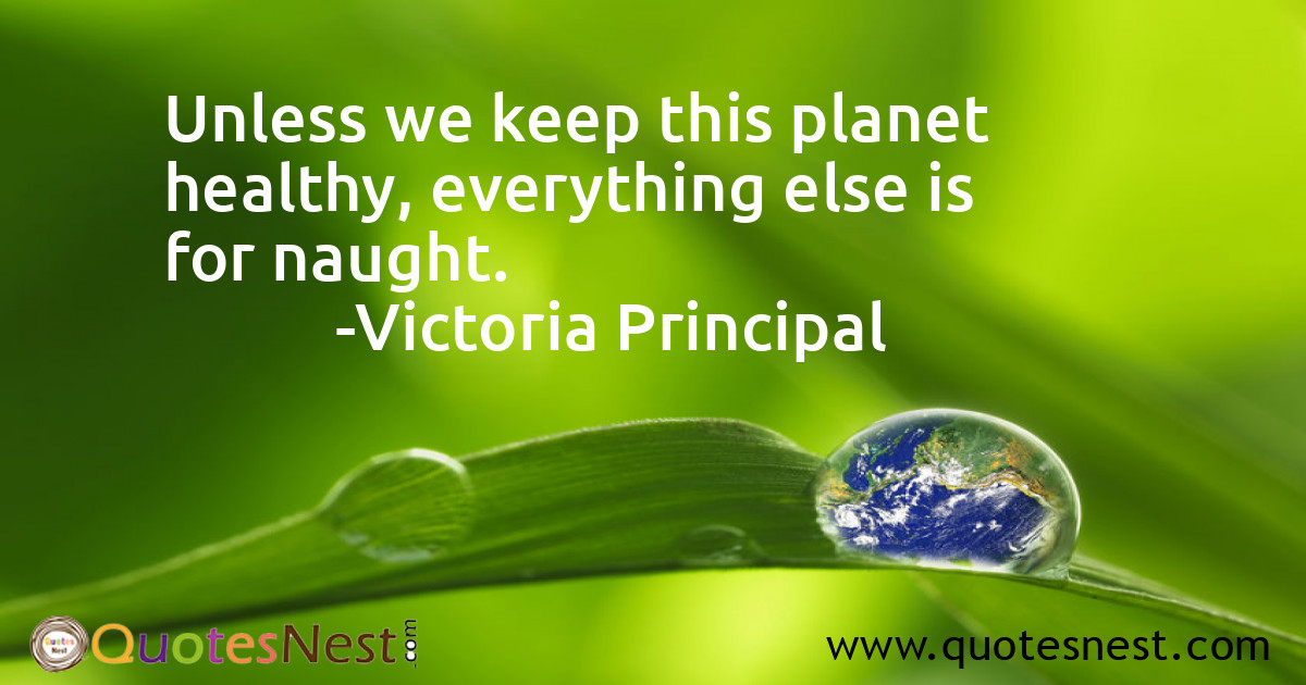 Unless we keep this planet healthy, everything else is for naught.