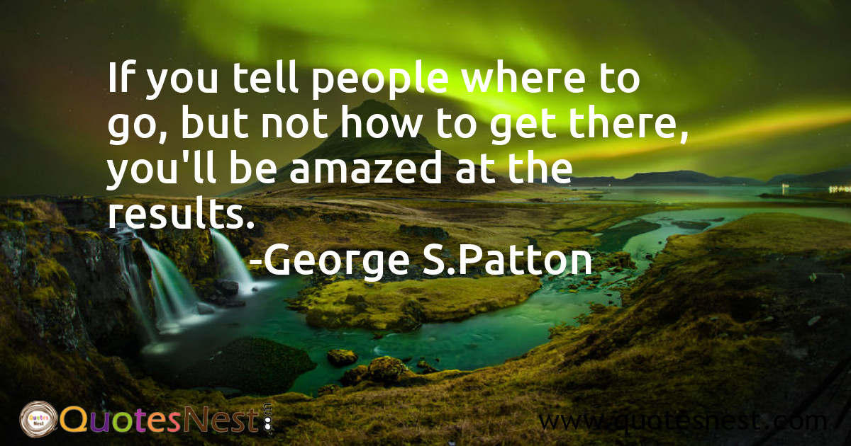 If you tell people where to go, but not how to get there, you'll be amazed at the results.