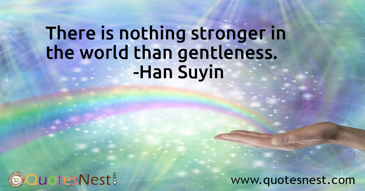 There is nothing stronger in the world than gentleness.