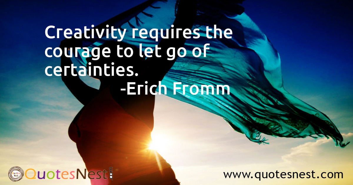 Creativity requires the courage to let go of certainties.