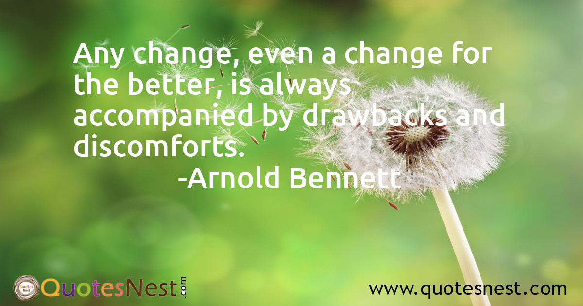 Any change, even a change for the better, is always accompanied by drawbacks and discomforts.