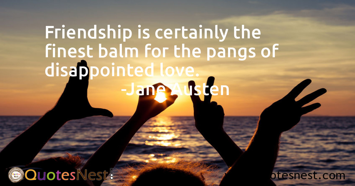 Friendship is certainly the finest balm for the pangs of disappointed love.