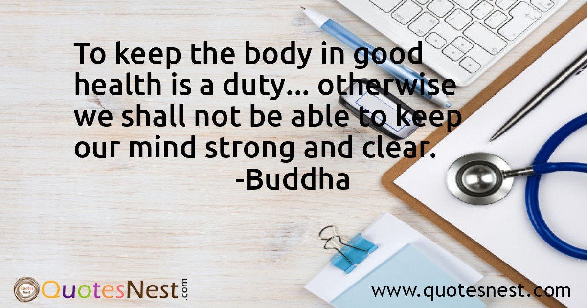 To keep the body in good health is a duty... otherwise we shall not be able to keep our mind strong and clear.