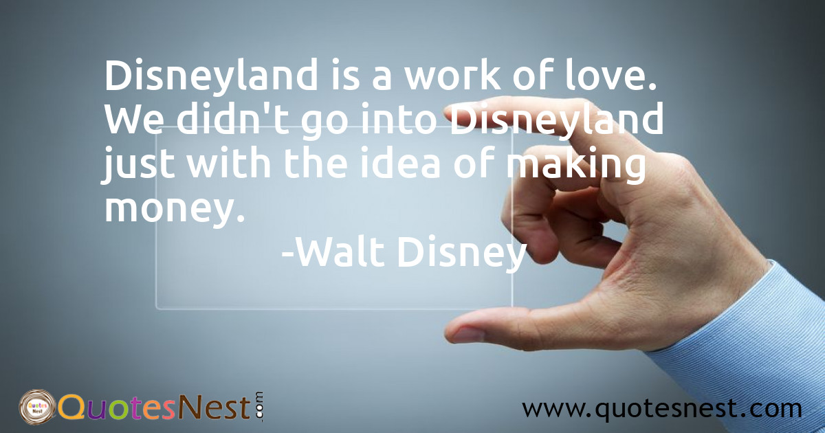 Disneyland is a work of love. We didn't go into Disneyland just with the idea of making money.