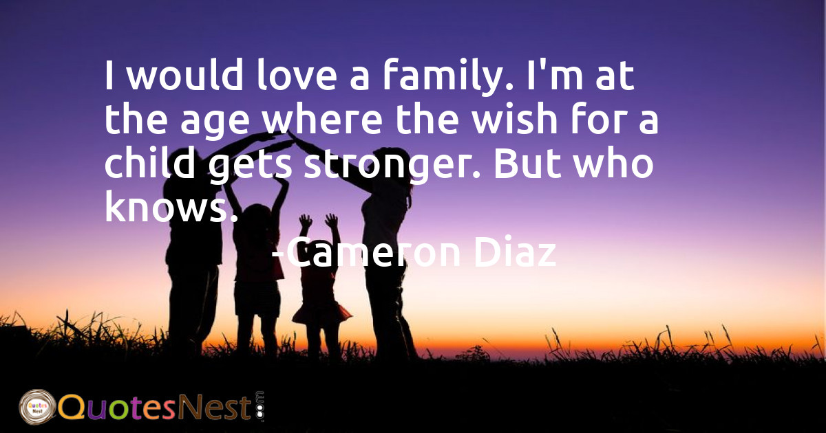 I would love a family. I'm at the age where the wish for a child gets stronger. But who knows.