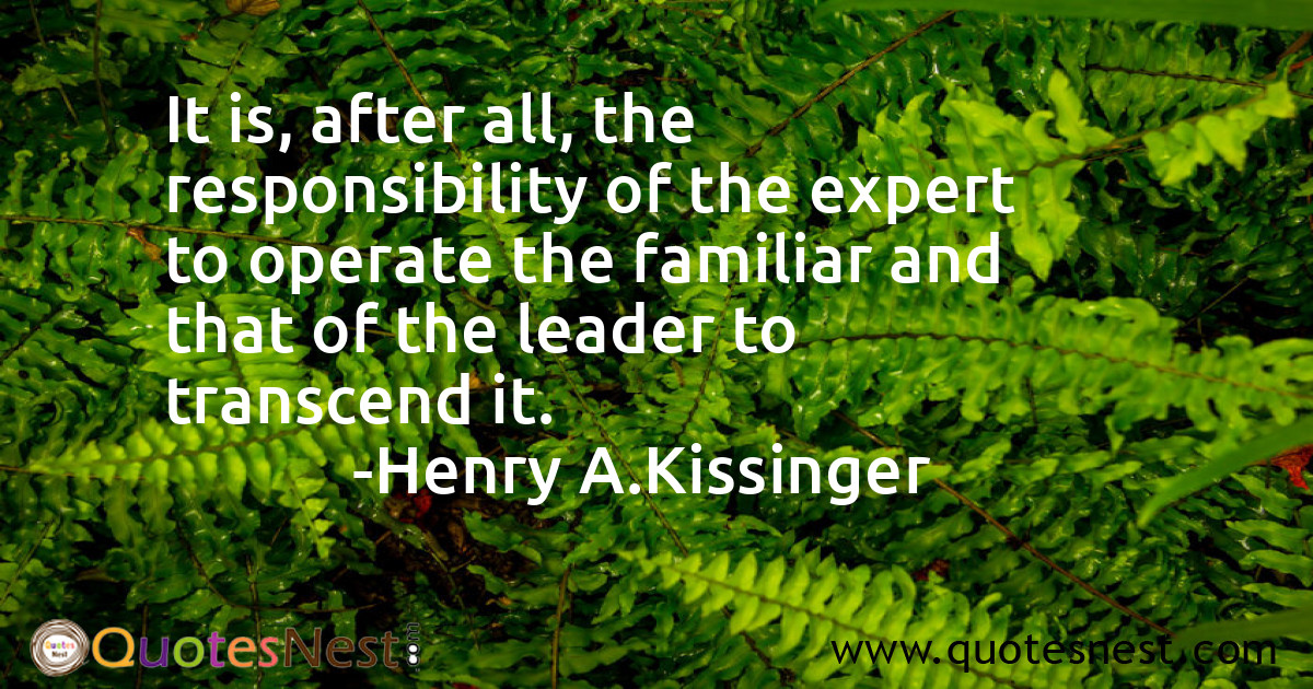 It is, after all, the responsibility of the expert to operate the familiar and that of the leader to transcend it.