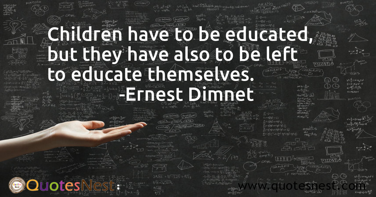 Children have to be educated, but they have also to be left to educate themselves.