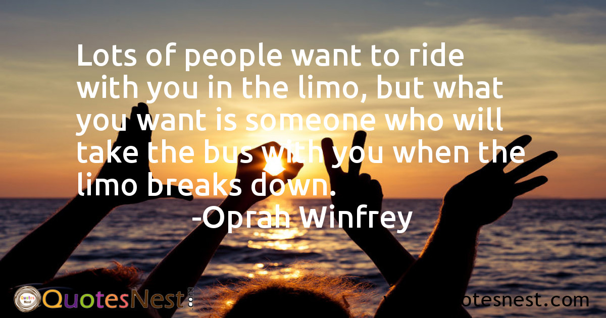 Lots of people want to ride with you in the limo, but what you want is someone who will take the bus with you when the limo breaks down.