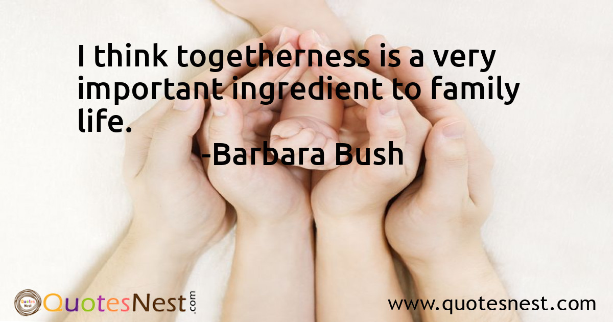 I think togetherness is a very important ingredient to family life.