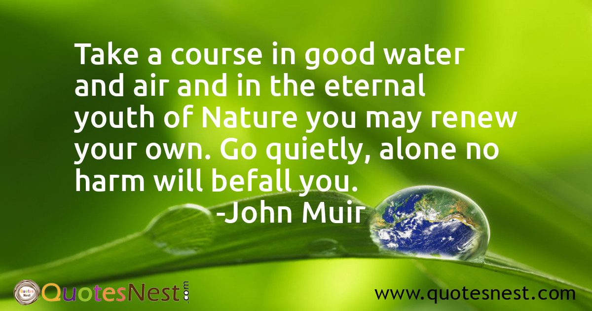 Take a course in good water and air and in the eternal youth of Nature you may renew your own. Go quietly, alone no harm will befall you.