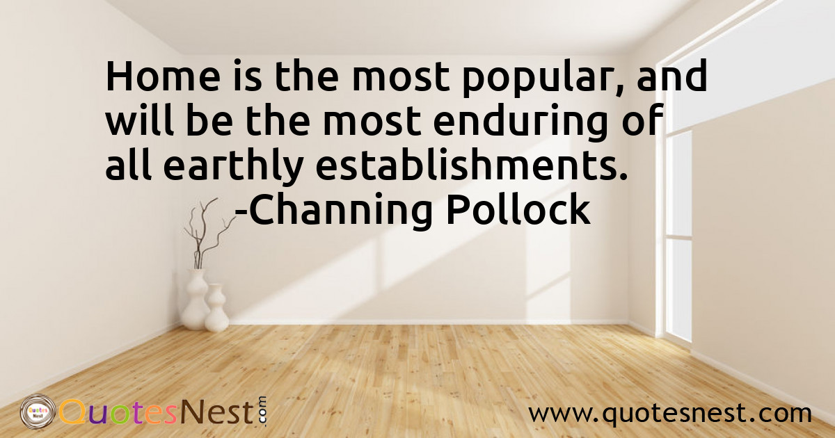 Home is the most popular, and will be the most enduring of all earthly establishments.