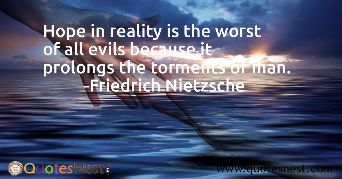 Hope in reality is the worst of all evils because it prolongs the torments of man.