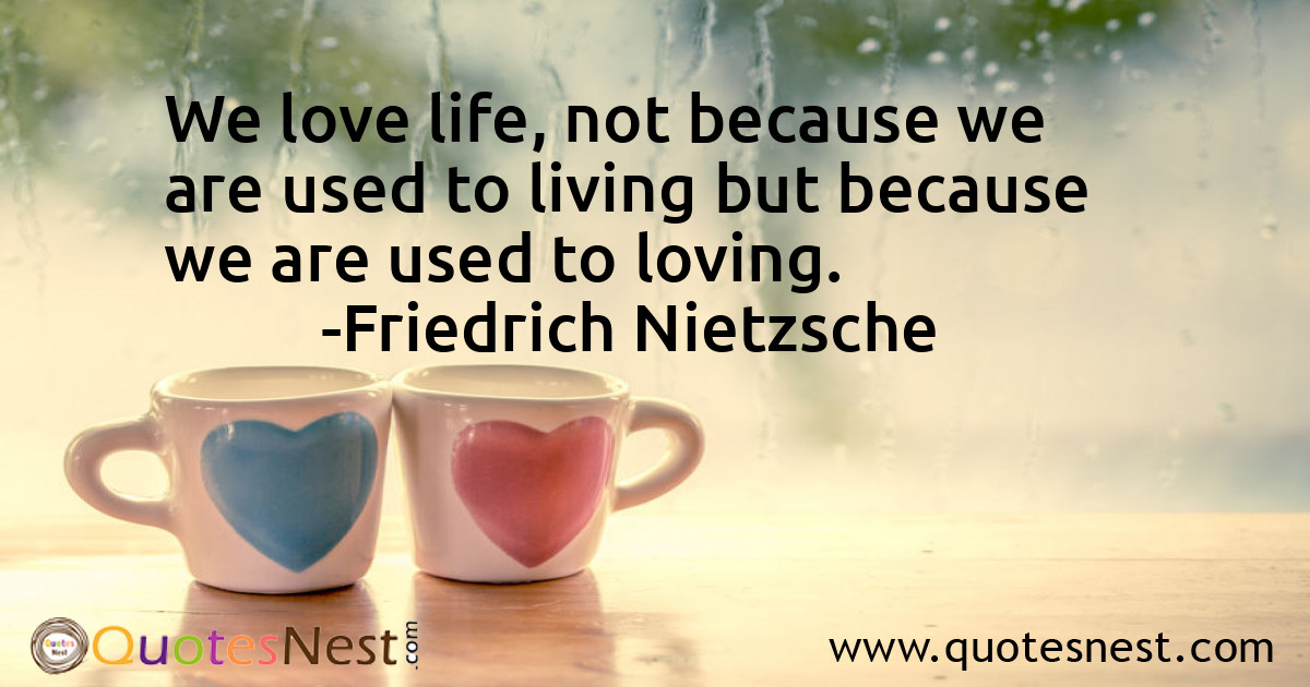 We love life, not because we are used to living but because we are used to loving.