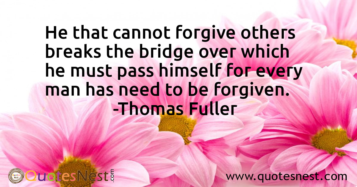 He that cannot forgive others breaks the bridge over which he must pass himself for every man has need to be forgiven.