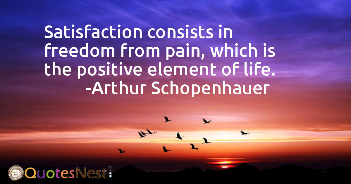 Satisfaction consists in freedom from pain, which is the positive element of life.